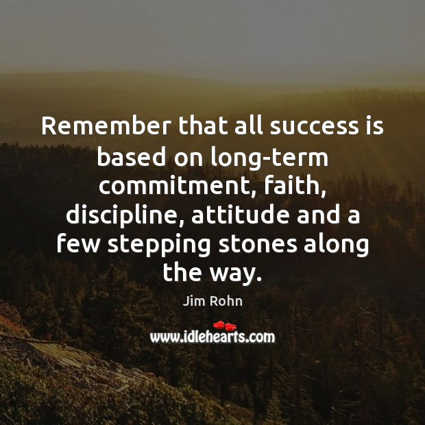 Remember that all success is based on long-term commitment, faith, discipline, attitude Jim Rohn Picture Quote