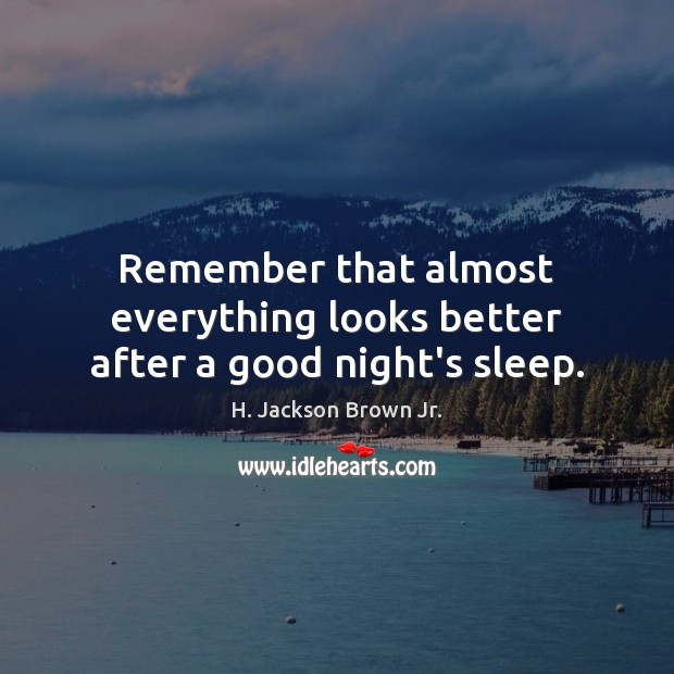 Remember that almost everything looks better after a good night's sleep. H. Jackson Brown Jr. Picture Quote