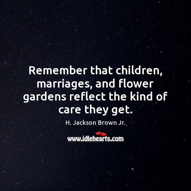 Image, Remember that children, marriages, and flower gardens reflect the kind of care they get.