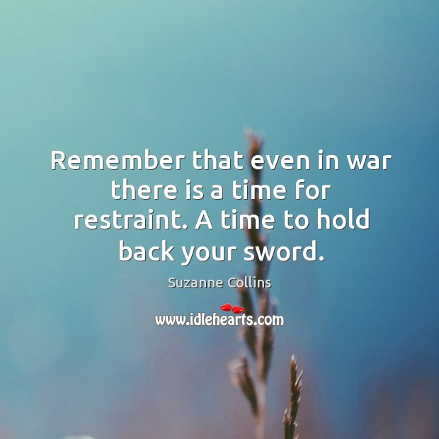 Image, Remember that even in war there is a time for restraint. A time to hold back your sword.