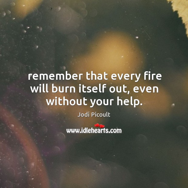 Image, Remember that every fire will burn itself out, even without your help.