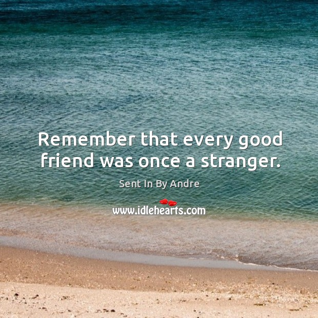 Remember that every good friend was once a stranger. Image