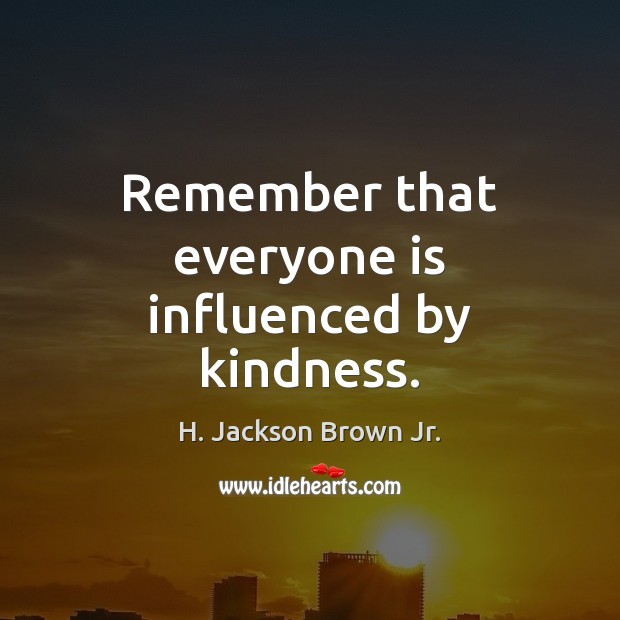 Remember that everyone is influenced by kindness. Image
