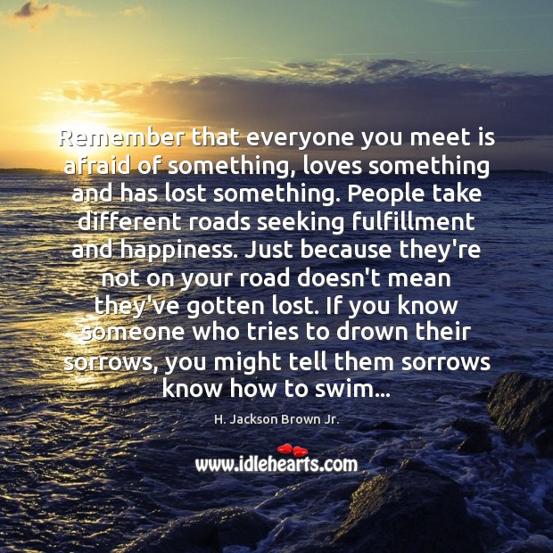 Remember that everyone you meet is afraid of something, loves something and H. Jackson Brown Jr. Picture Quote