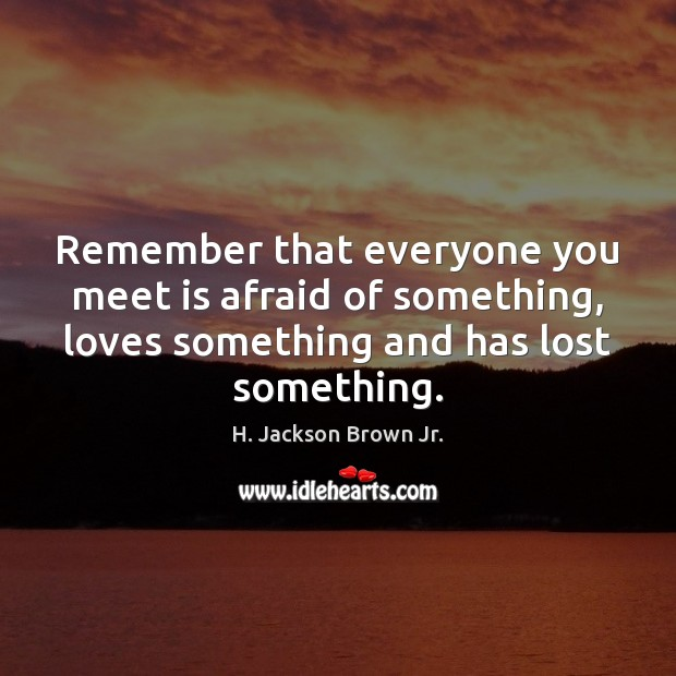 Remember that everyone you meet is afraid of something, loves something and Image