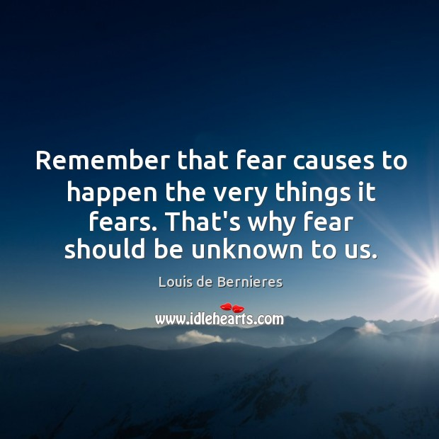 Remember that fear causes to happen the very things it fears. That's Louis de Bernieres Picture Quote