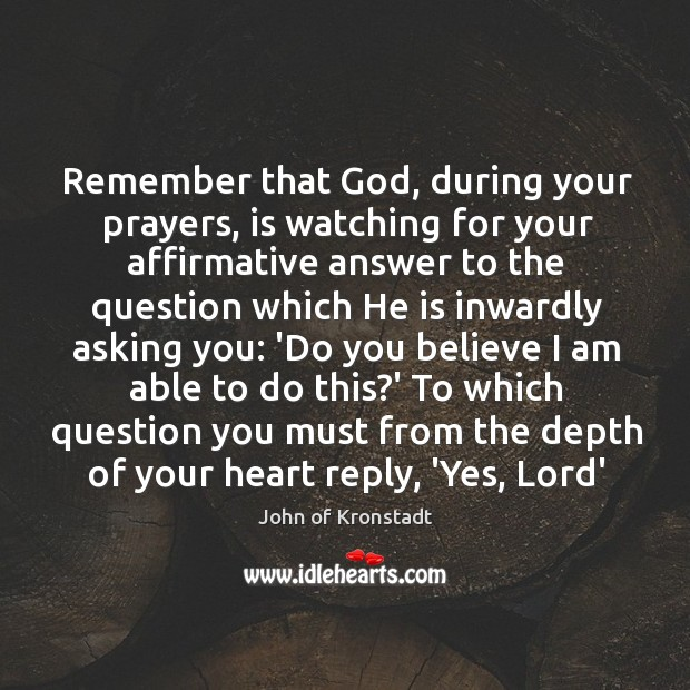 Remember that God, during your prayers, is watching for your affirmative answer John of Kronstadt Picture Quote