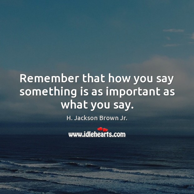 Image, Remember that how you say something is as important as what you say.