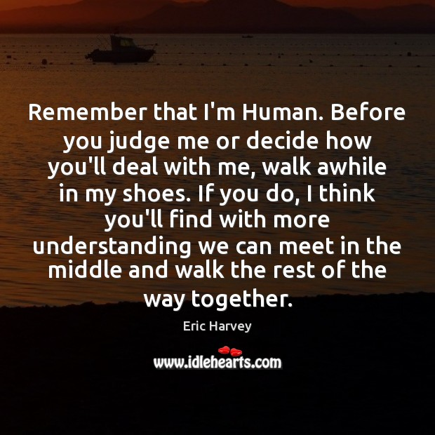 Remember that I'm Human. Before you judge me or decide how you'll Judge Quotes Image