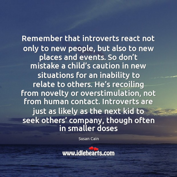 Remember that introverts react not only to new people, but also to Susan Cain Picture Quote