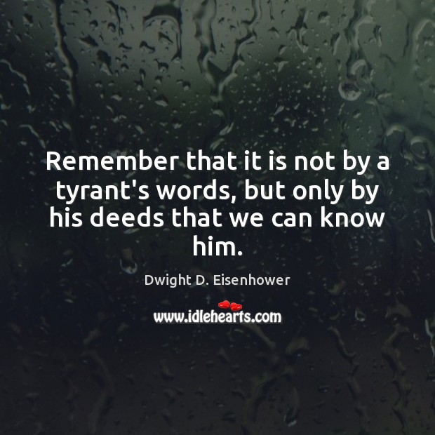 Remember that it is not by a tyrant's words, but only by his deeds that we can know him. Dwight D. Eisenhower Picture Quote