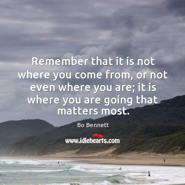 Remember that it is not where you come from, or not even where you are Bo Bennett Picture Quote