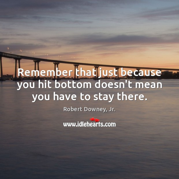 Image, Remember that just because you hit bottom doesn't mean you have to stay there.