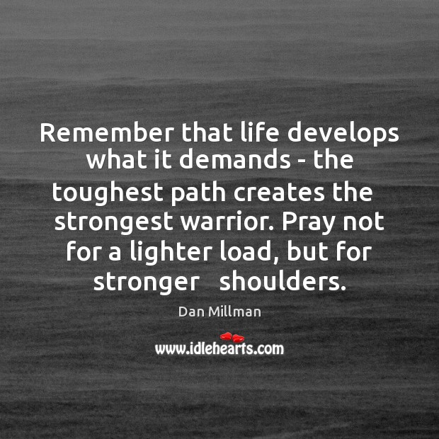Remember that life develops what it demands – the toughest path creates Image