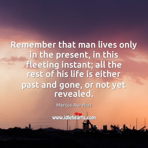 Remember that man lives only in the present, in this fleeting instant; Marcus Aurelius Picture Quote