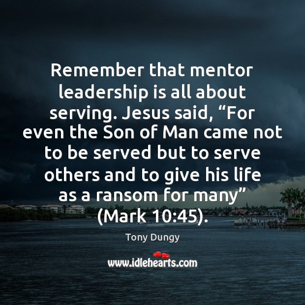 """Remember that mentor leadership is all about serving. Jesus said, """"For even Tony Dungy Picture Quote"""