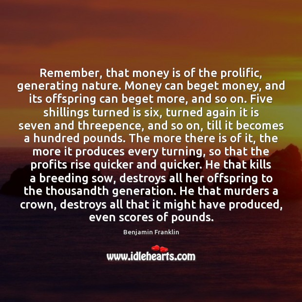 Image, Remember, that money is of the prolific, generating nature. Money can beget