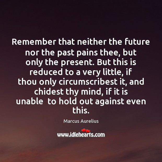Remember that neither the future nor the past pains thee, but only Image