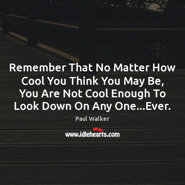 Remember That No Matter How Cool You Think You May Be, You Paul Walker Picture Quote