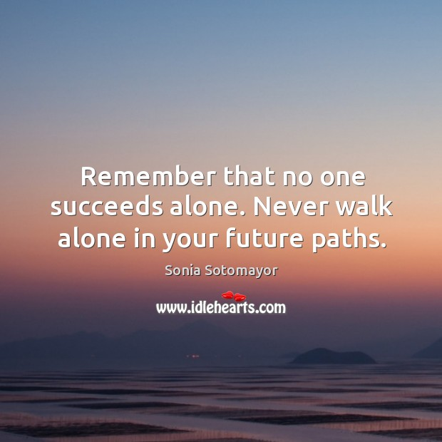 Remember that no one succeeds alone. Never walk alone in your future paths. Image