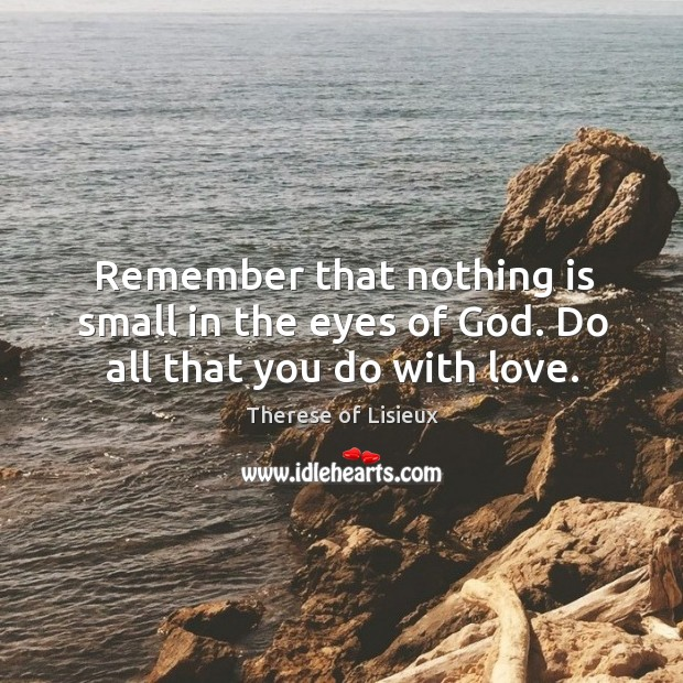 Remember that nothing is small in the eyes of God. Do all that you do with love. Therese of Lisieux Picture Quote