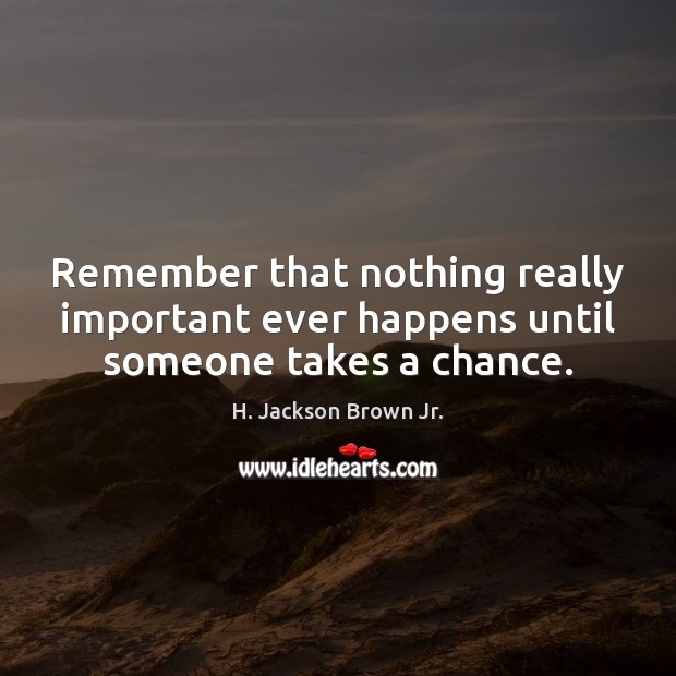 Remember that nothing really important ever happens until someone takes a chance. Image