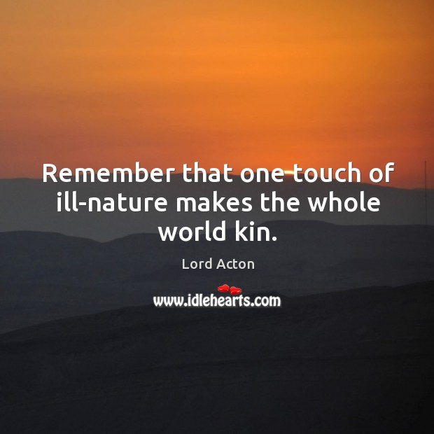 Remember that one touch of ill-nature makes the whole world kin. Image