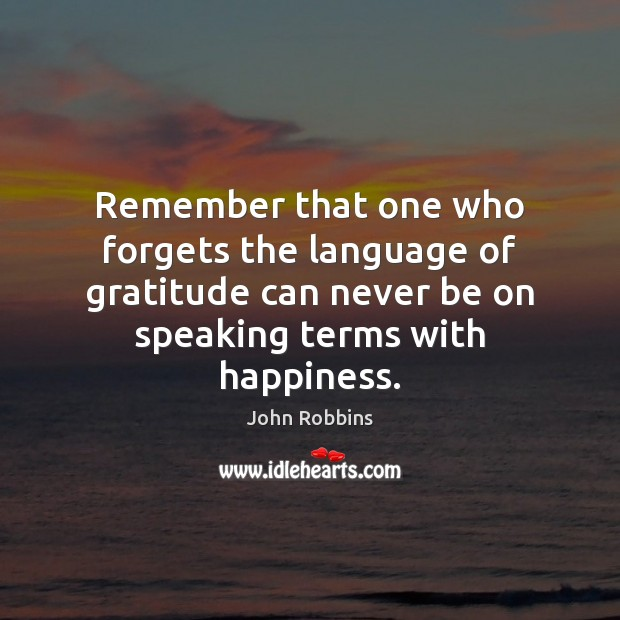 Remember that one who forgets the language of gratitude can never be John Robbins Picture Quote