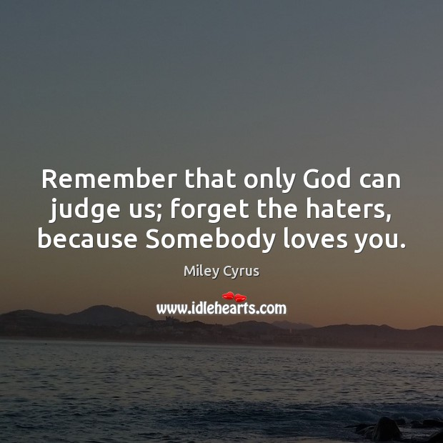 Image, Remember that only God can judge us; forget the haters, because Somebody loves you.