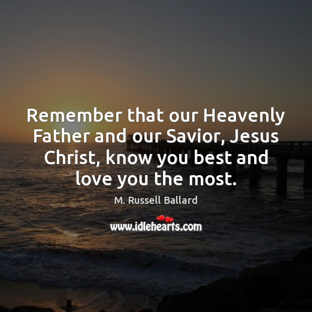Remember that our Heavenly Father and our Savior, Jesus Christ, know you Image