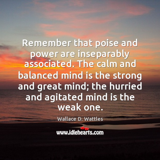 Remember that poise and power are inseparably associated. The calm and balanced Image
