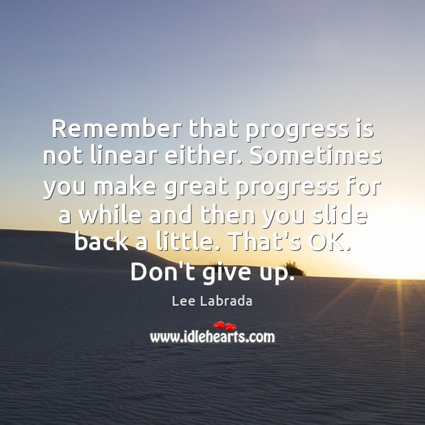 Remember that progress is not linear either. Sometimes you make great progress Image