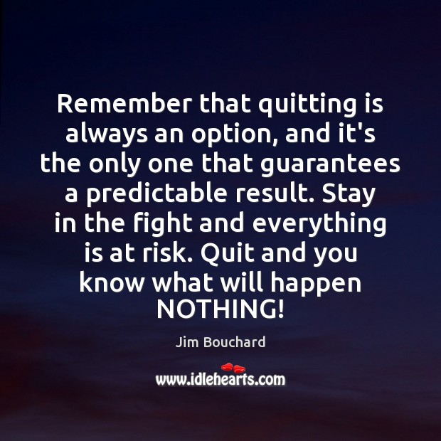Remember that quitting is always an option, and it's the only one Image
