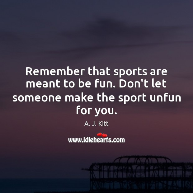 Image, Remember that sports are meant to be fun. Don't let someone make the sport unfun for you.