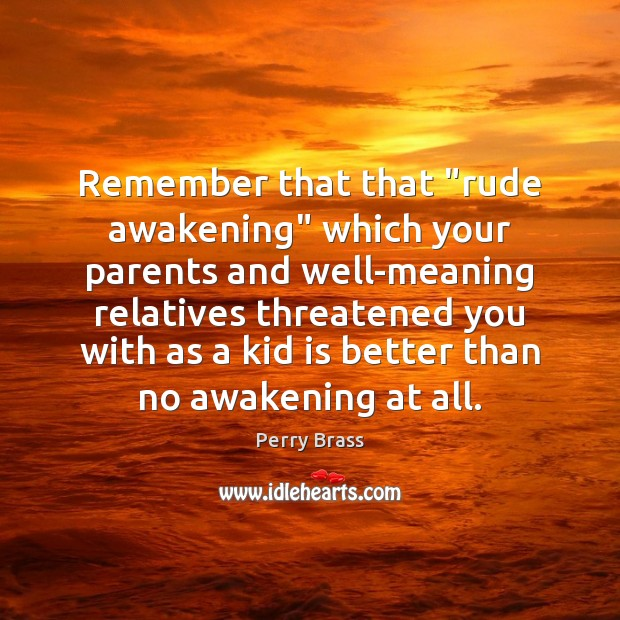 """Remember that that """"rude awakening"""" which your parents and well-meaning relatives threatened Perry Brass Picture Quote"""