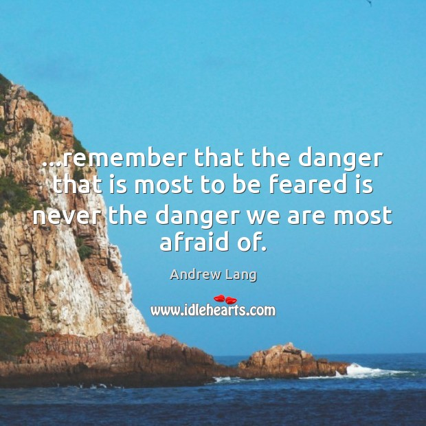 Image, …remember that the danger that is most to be feared is never