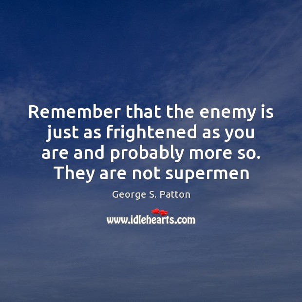 Remember that the enemy is just as frightened as you are and George S. Patton Picture Quote