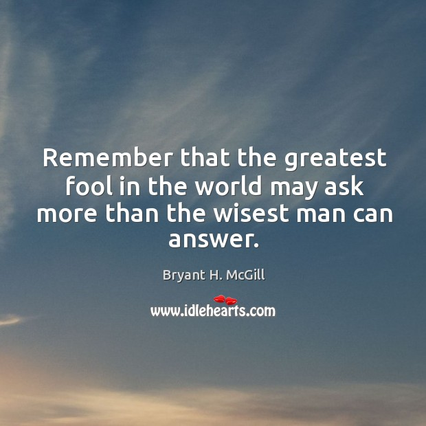 Remember that the greatest fool in the world may ask more than the wisest man can answer. Image