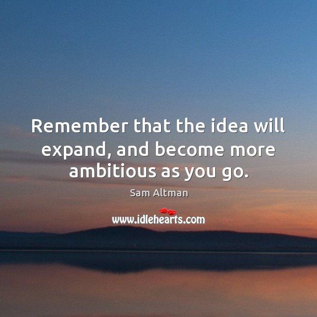Remember that the idea will expand, and become more ambitious as you go. Sam Altman Picture Quote