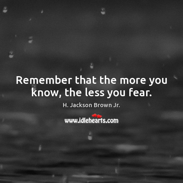 Image, Remember that the more you know, the less you fear.