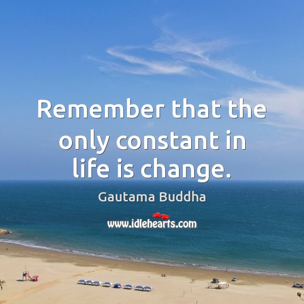 Remember that the only constant in life is change. Image