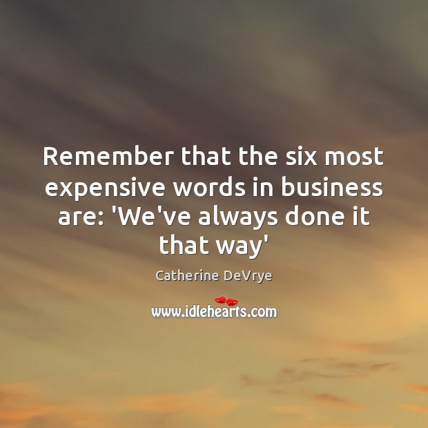 Image, Remember that the six most expensive words in business are: 'We've always