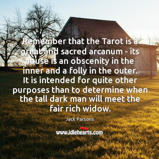Remember that the Tarot is a great and sacred arcanum – its Image