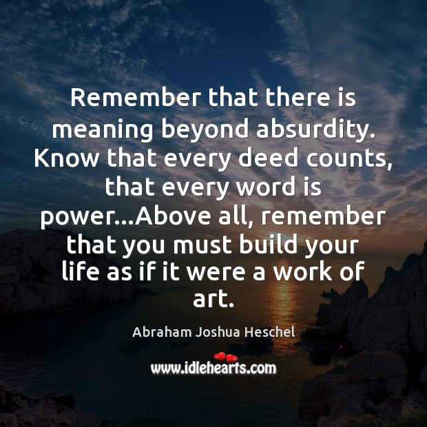 Remember that there is meaning beyond absurdity. Know that every deed counts, Abraham Joshua Heschel Picture Quote