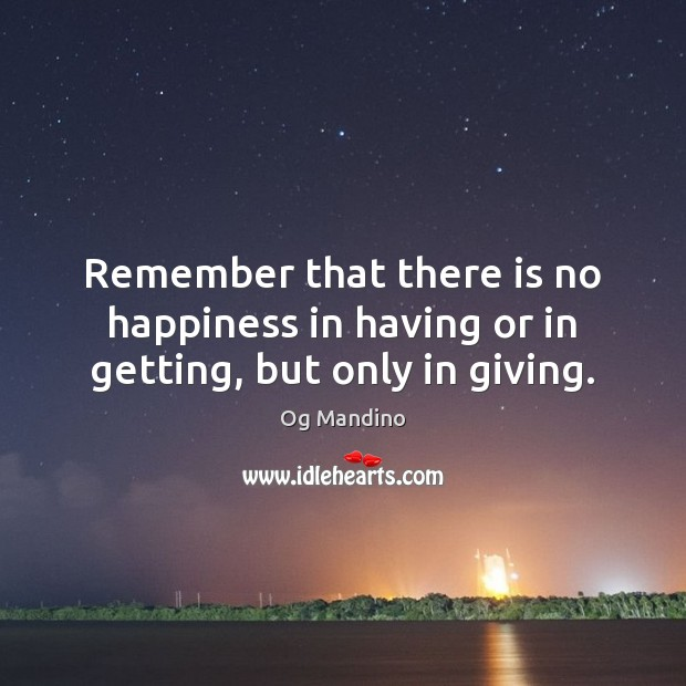 Remember that there is no happiness in having or in getting, but only in giving. Og Mandino Picture Quote