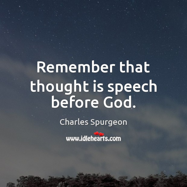 Remember that thought is speech before God. Charles Spurgeon Picture Quote