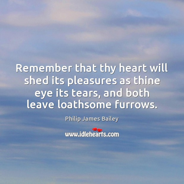 Remember that thy heart will shed its pleasures as thine eye its Philip James Bailey Picture Quote