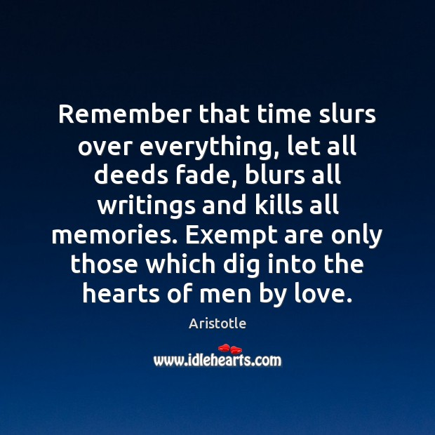Remember that time slurs over everything, let all deeds fade, blurs all Aristotle Picture Quote