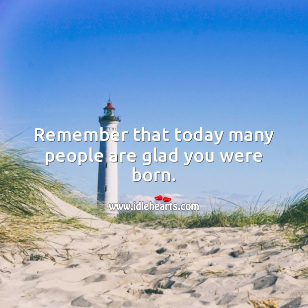 Remember that today many people are glad you were born. Inspirational Birthday Messages Image