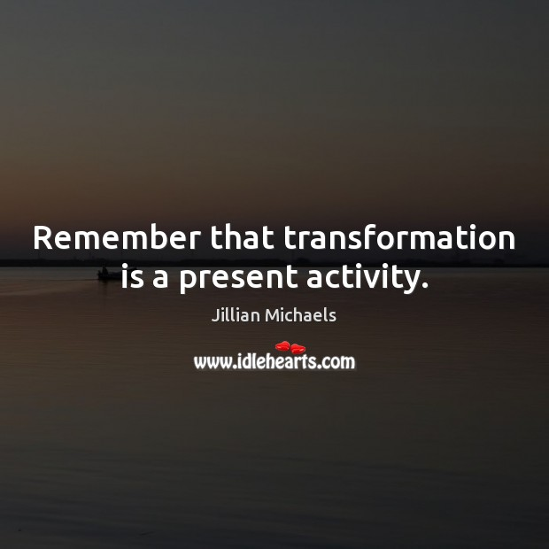 Remember that transformation is a present activity. Jillian Michaels Picture Quote